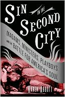 Sin in the Second City: Madams, Ministers, Playboys, and the Battle for Americas Soul
